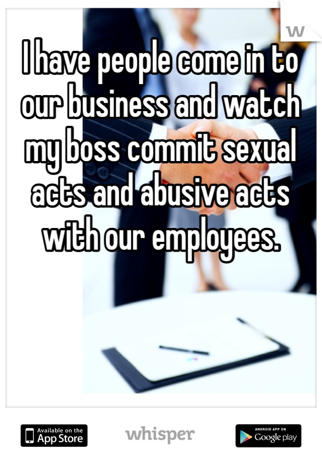 I have people come in to our business and watch my boss commit sexual acts and abusive acts with our employees.