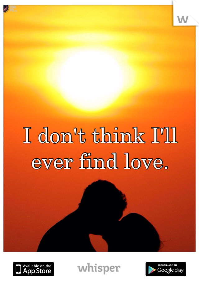 I don't think I'll ever find love.