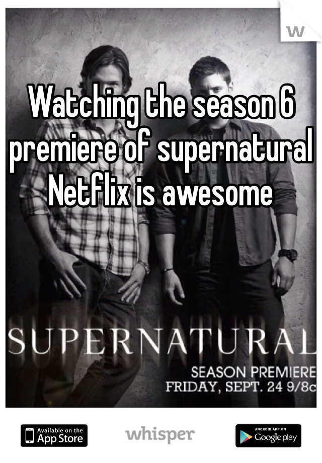 Watching the season 6 premiere of supernatural Netflix is awesome