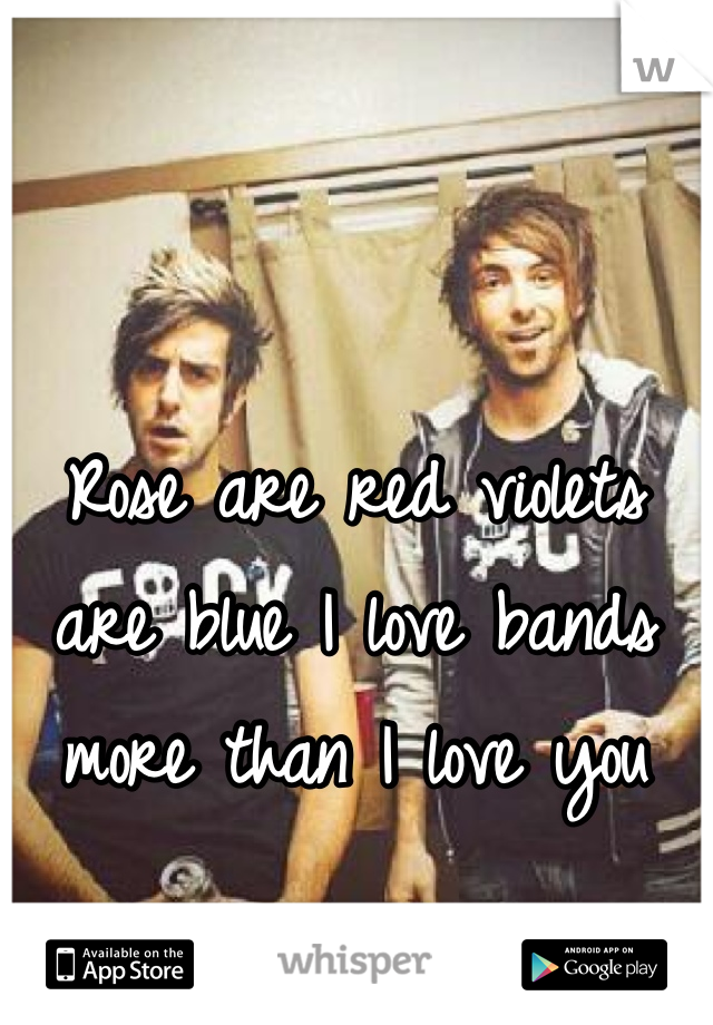 Rose are red violets are blue I love bands more than I love you