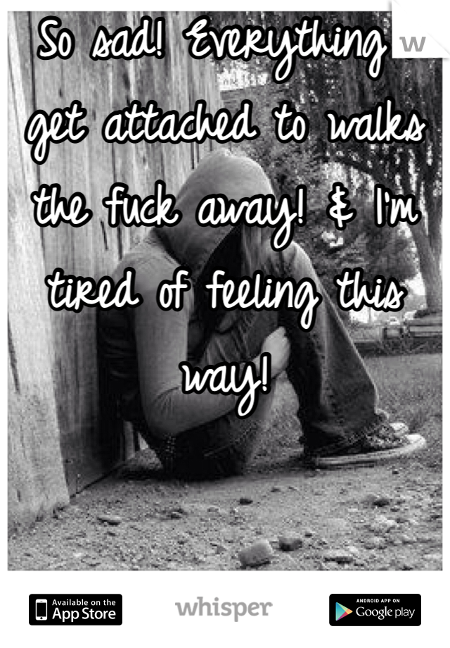 So sad! Everything I get attached to walks the fuck away! & I'm tired of feeling this way!