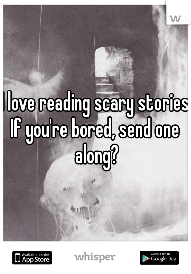 I love reading scary stories. If you're bored, send one along?