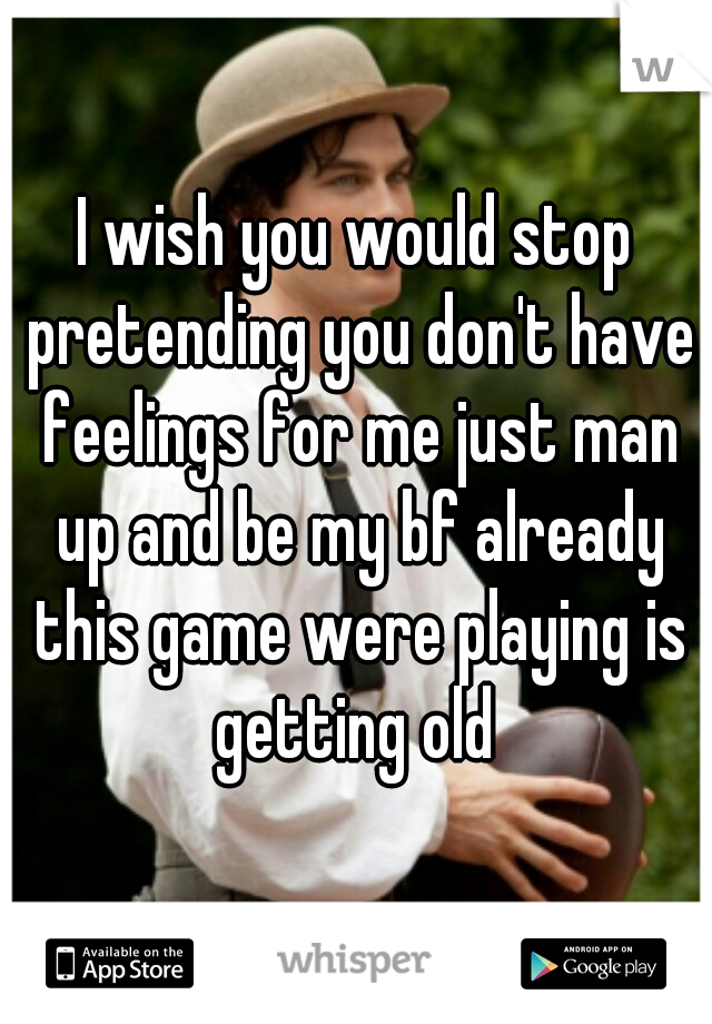 I wish you would stop pretending you don't have feelings for me just man up and be my bf already this game were playing is getting old