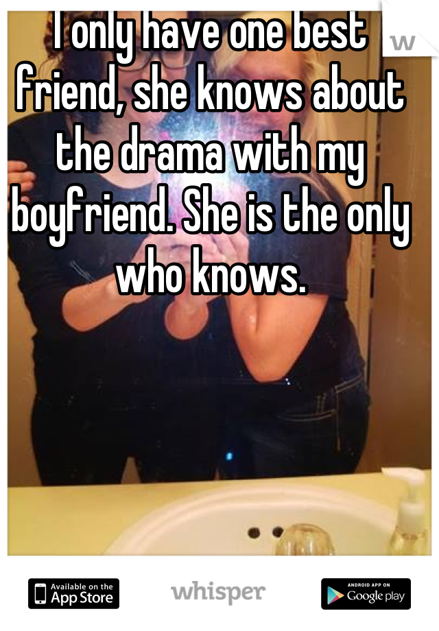 I only have one best friend, she knows about the drama with my boyfriend. She is the only who knows.