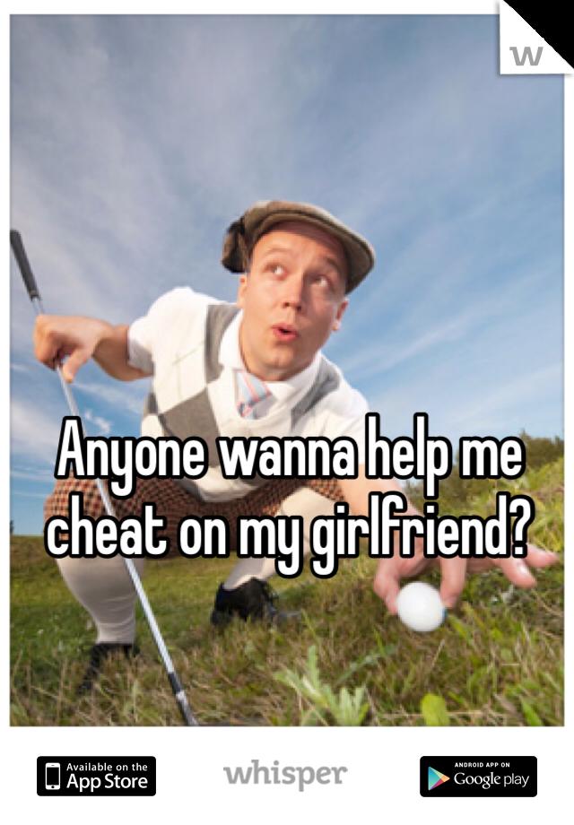 Anyone wanna help me cheat on my girlfriend?