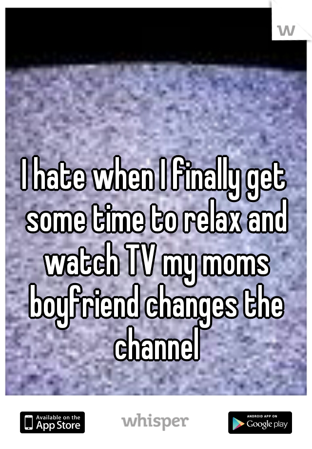 I hate when I finally get some time to relax and watch TV my moms boyfriend changes the channel