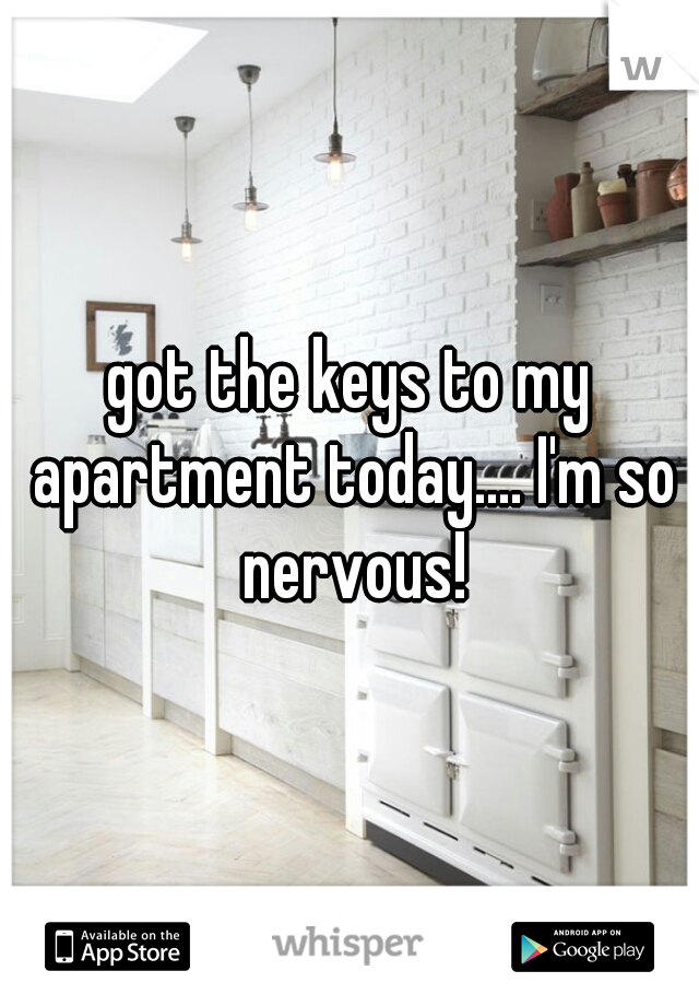 got the keys to my apartment today.... I'm so nervous!