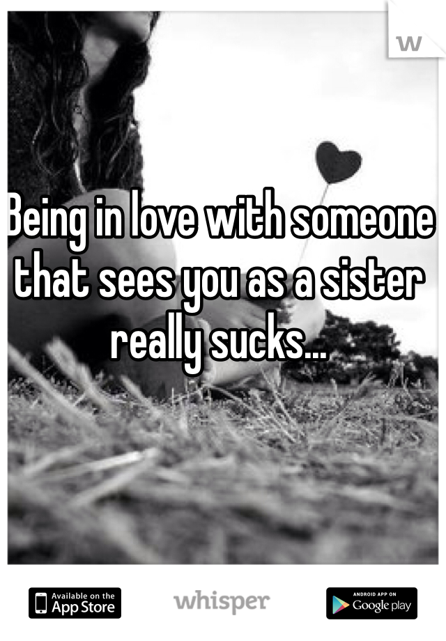 Being in love with someone that sees you as a sister really sucks...