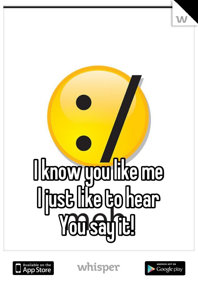 I know you like me I just like to hear  You say it!