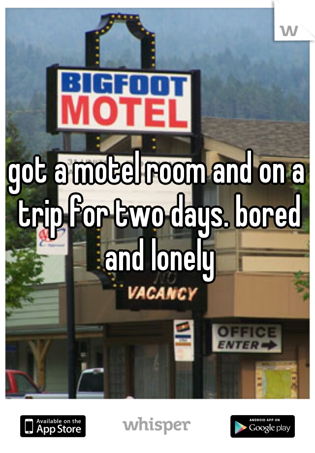 got a motel room and on a trip for two days. bored and lonely