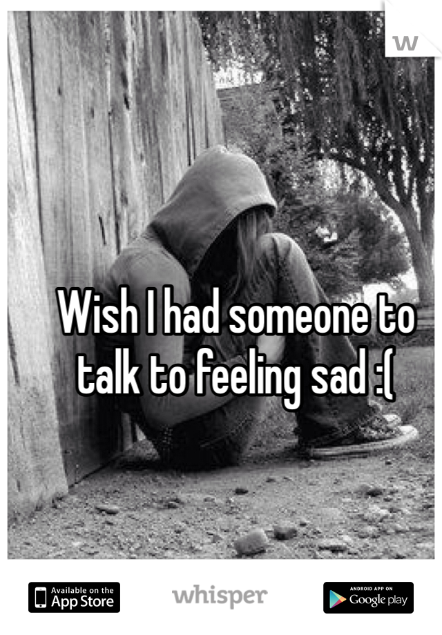 Wish I had someone to talk to feeling sad :(