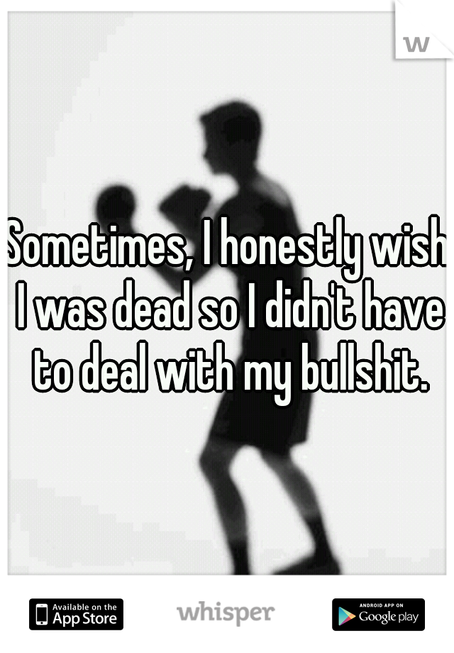 Sometimes, I honestly wish I was dead so I didn't have to deal with my bullshit.