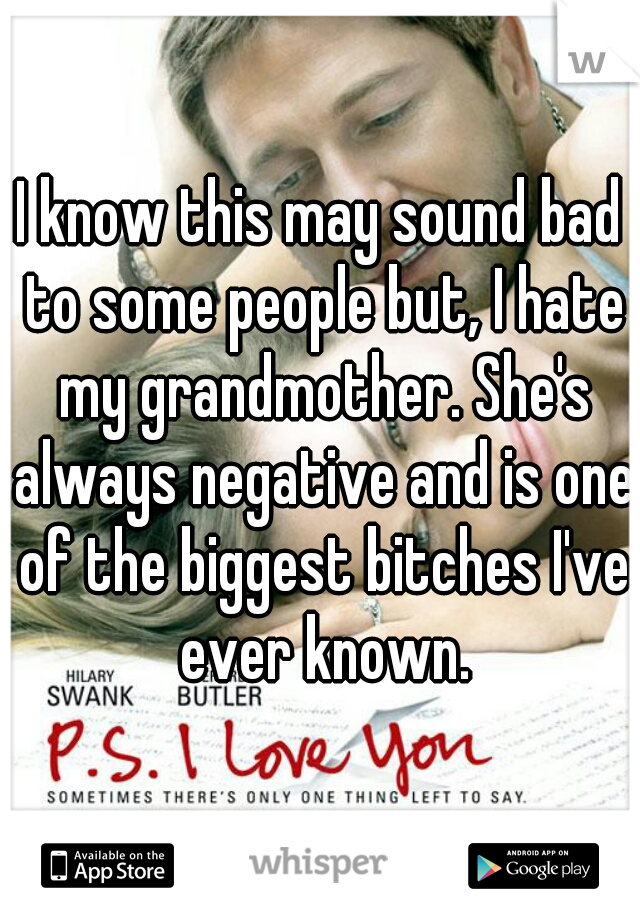 I know this may sound bad to some people but, I hate my grandmother. She's always negative and is one of the biggest bitches I've ever known.