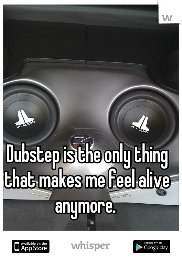 Dubstep is the only thing that makes me feel alive anymore.