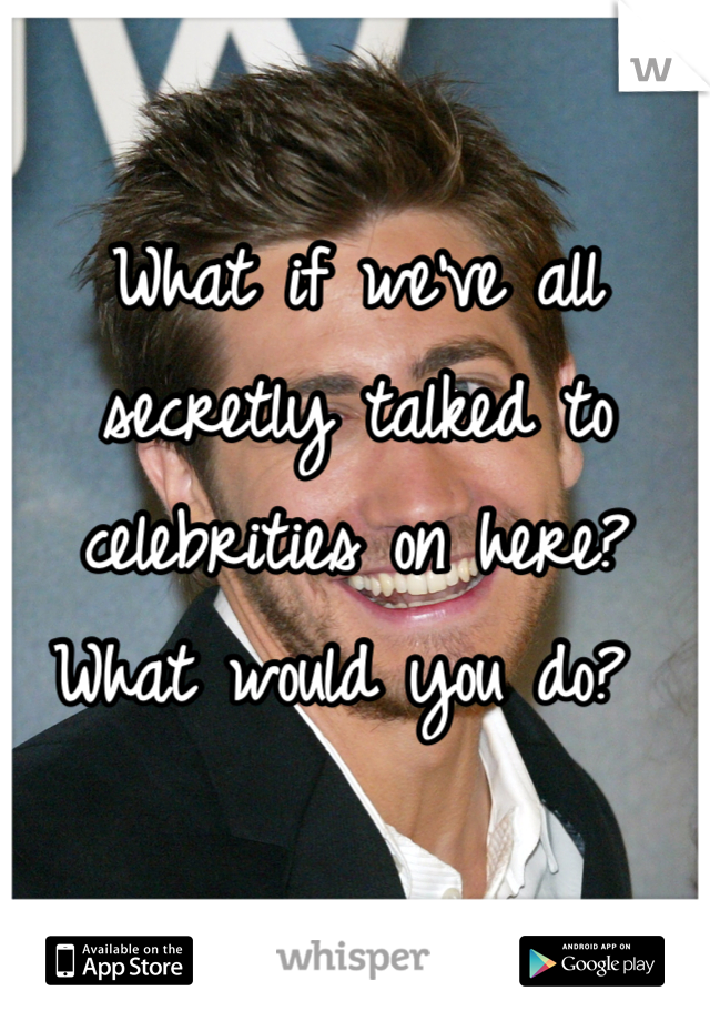 What if we've all secretly talked to celebrities on here? What would you do?