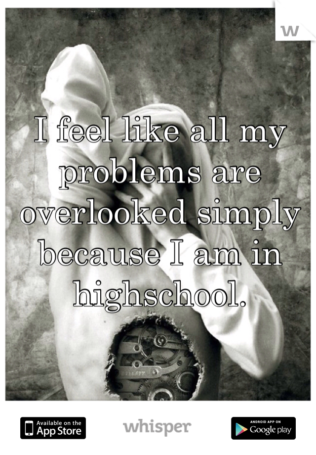 I feel like all my problems are overlooked simply because I am in highschool.