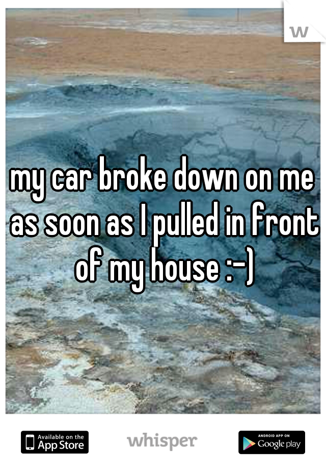 my car broke down on me as soon as I pulled in front of my house :-)