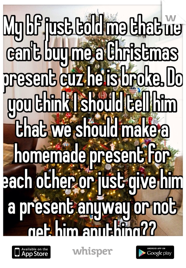 My bf just told me that he can't buy me a Christmas present cuz he is broke. Do you think I should tell him that we should make a homemade present for each other or just give him a present anyway or not get him anything??