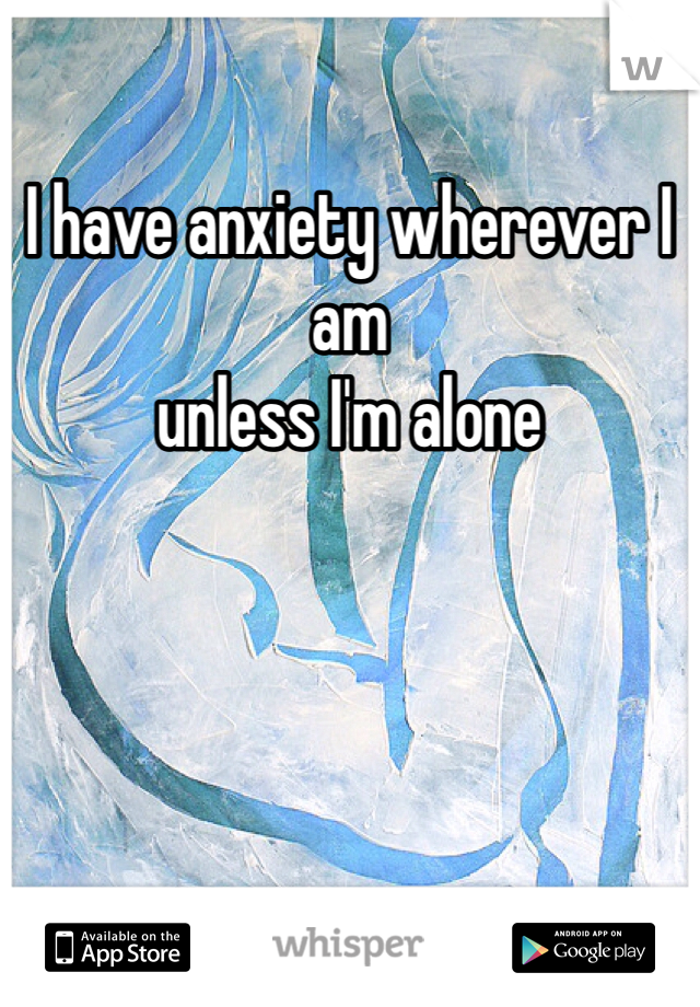 I have anxiety wherever I am  unless I'm alone