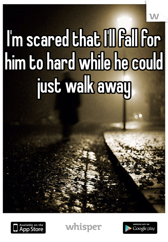 I'm scared that I'll fall for him to hard while he could just walk away