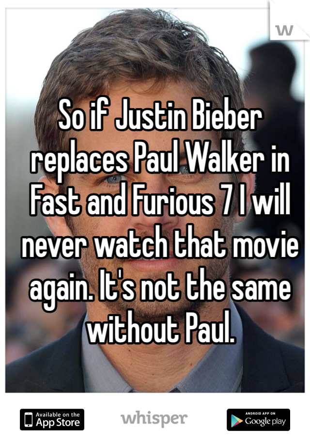 So if Justin Bieber replaces Paul Walker in Fast and Furious 7 I will never watch that movie again. It's not the same without Paul.