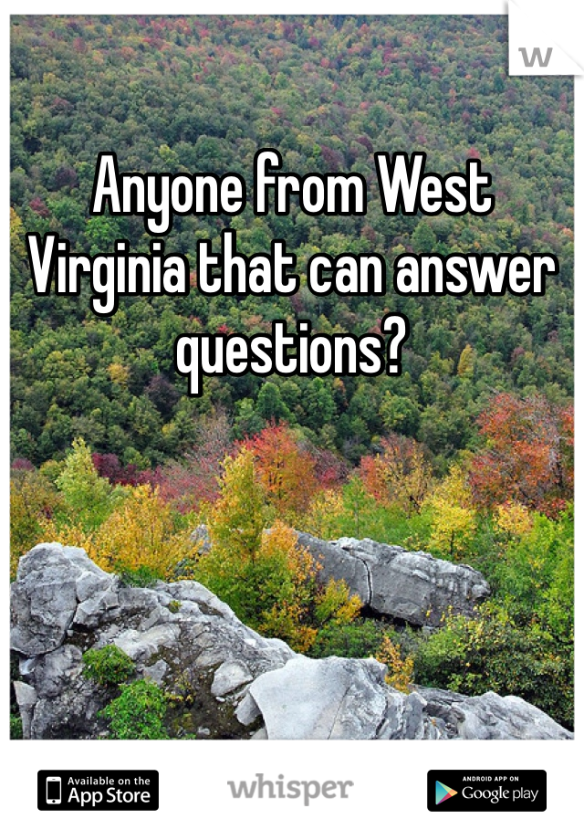 Anyone from West Virginia that can answer questions?