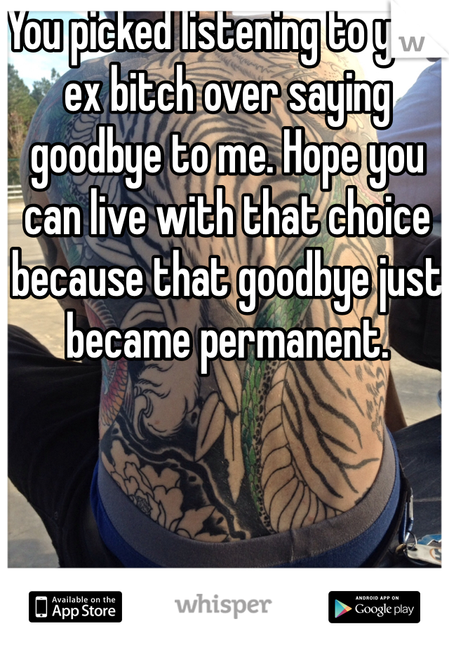 You picked listening to your ex bitch over saying goodbye to me. Hope you can live with that choice because that goodbye just became permanent.