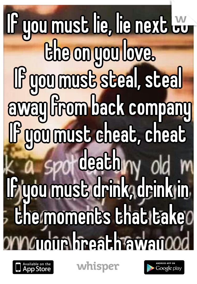 If you must lie, lie next to the on you love. If you must steal, steal away from back company If you must cheat, cheat death If you must drink, drink in the moments that take your breath away