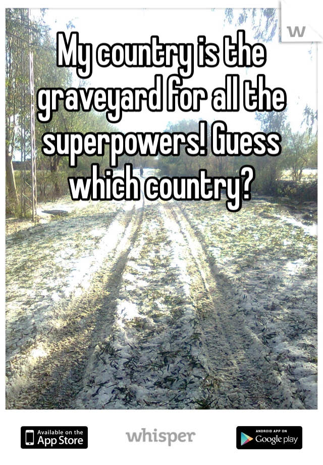 My country is the graveyard for all the superpowers! Guess which country?