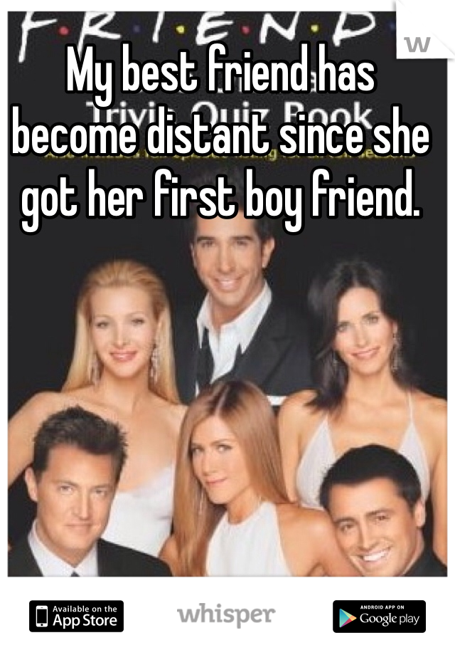 My best friend has become distant since she got her first boy friend.