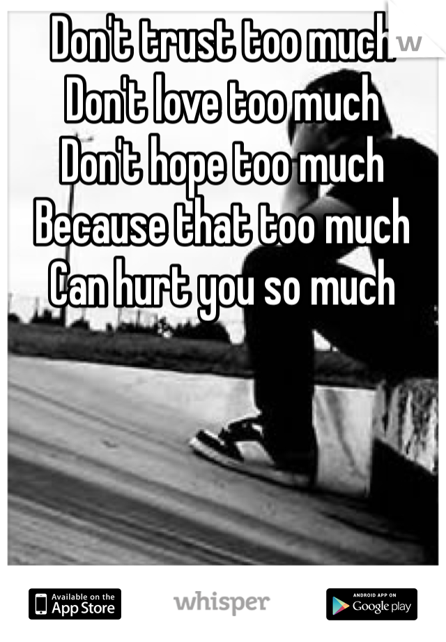Don't trust too much Don't love too much Don't hope too much Because that too much Can hurt you so much