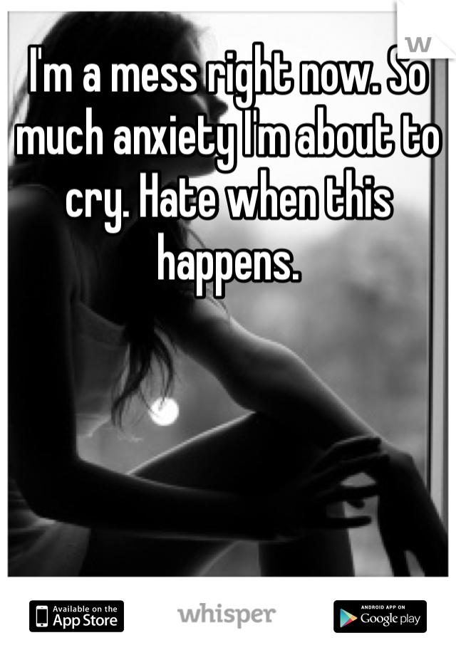 I'm a mess right now. So much anxiety I'm about to cry. Hate when this happens.
