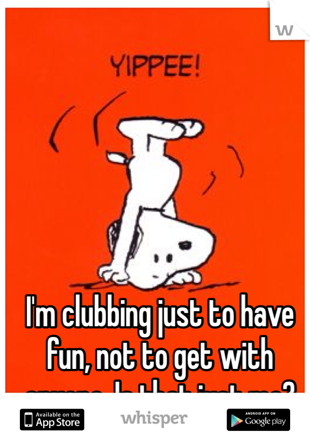 I'm clubbing just to have fun, not to get with anyone. Is that just me?
