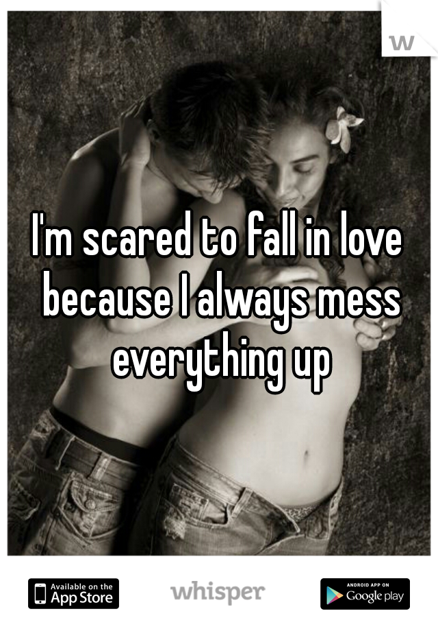 I'm scared to fall in love because I always mess everything up