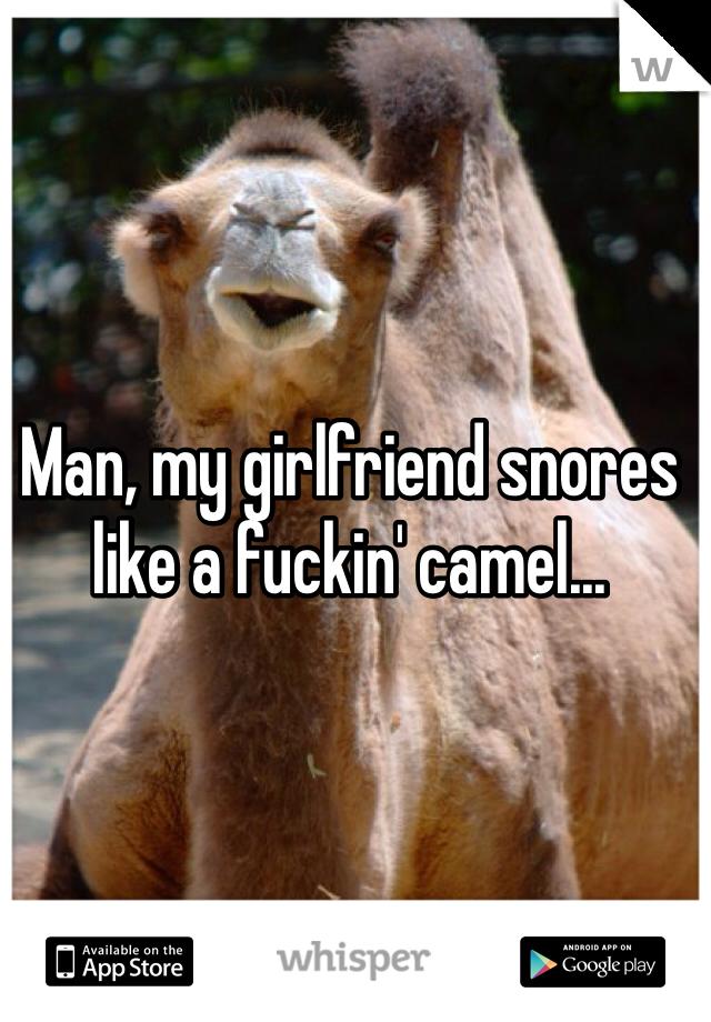 Man, my girlfriend snores like a fuckin' camel...