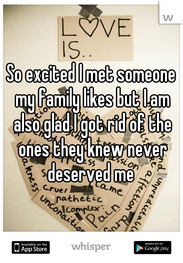 So excited I met someone my family likes but I am also glad I got rid of the ones they knew never deserved me