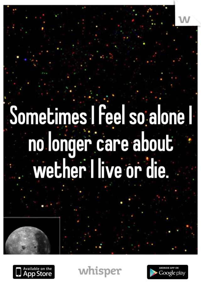 Sometimes I feel so alone I no longer care about wether I live or die.