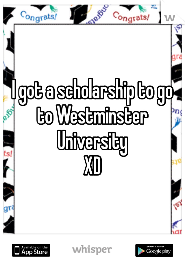 I got a scholarship to go to Westminster University  XD