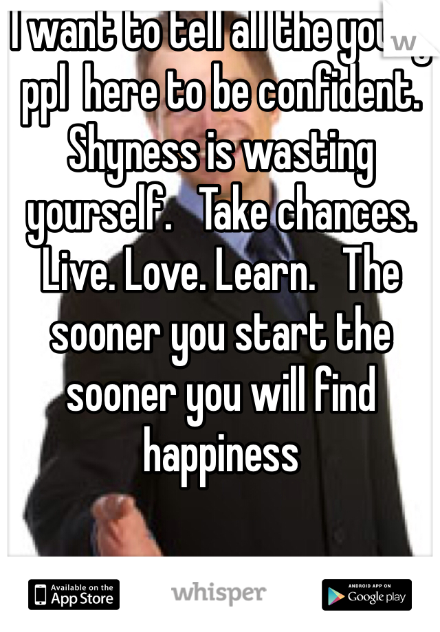 I want to tell all the young ppl  here to be confident.   Shyness is wasting yourself.   Take chances.  Live. Love. Learn.   The sooner you start the sooner you will find happiness