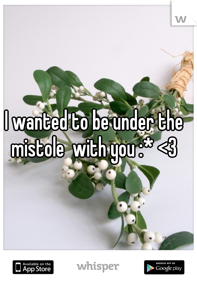 I wanted to be under the mistole  with you :* <3