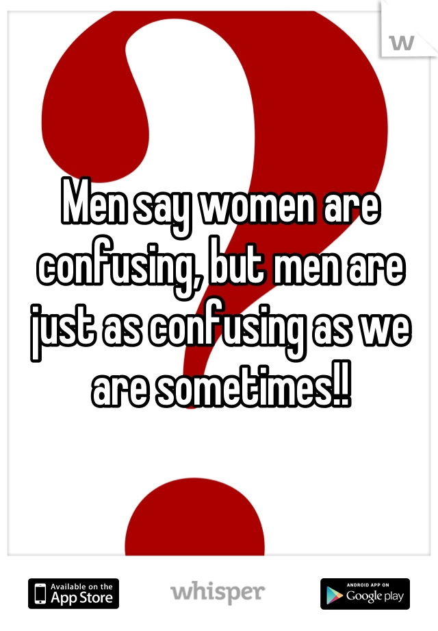 Men say women are confusing, but men are just as confusing as we are sometimes!!
