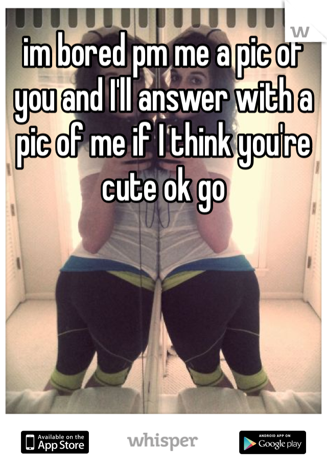 im bored pm me a pic of you and I'll answer with a pic of me if I think you're cute ok go