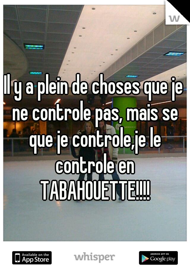 Il y a plein de choses que je ne controle pas, mais se que je controle,je le controle en TABAHOUETTE!!!!