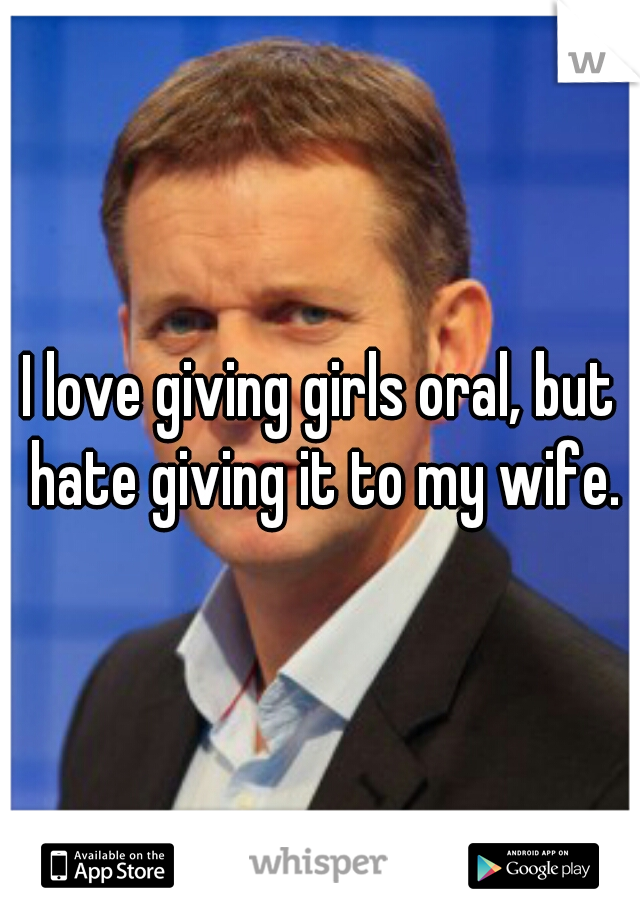 I love giving girls oral, but hate giving it to my wife.
