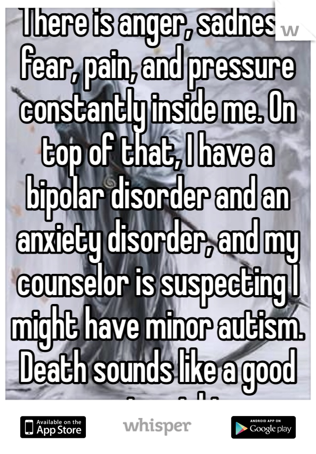 There is anger, sadness, fear, pain, and pressure constantly inside me. On top of that, I have a bipolar disorder and an anxiety disorder, and my counselor is suspecting I might have minor autism. Death sounds like a good compromise right now...