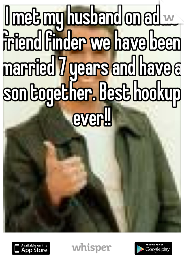 I met my husband on adult friend finder we have been married 7 years and have a son together. Best hookup ever!!
