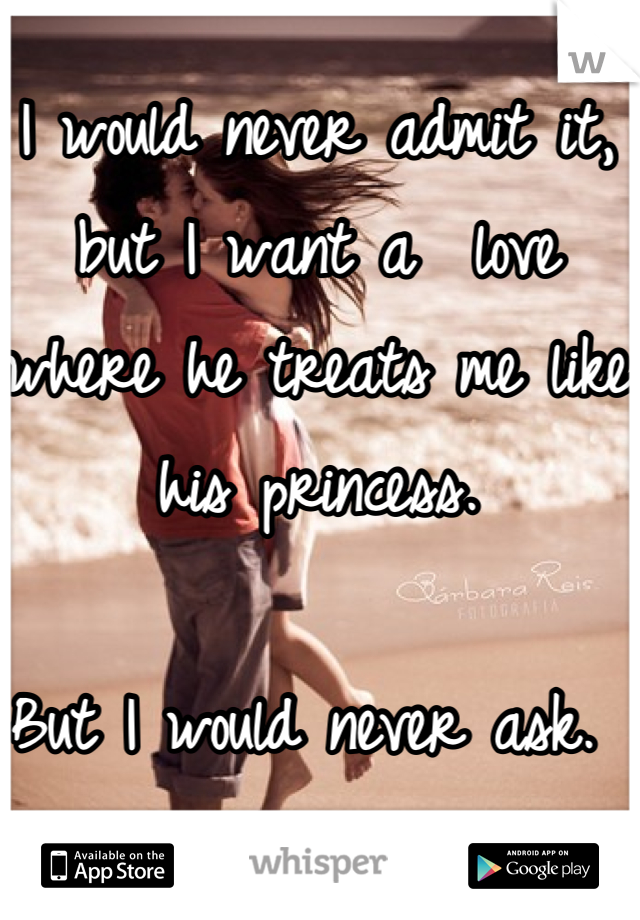 I would never admit it, but I want a  love where he treats me like his princess.   But I would never ask.