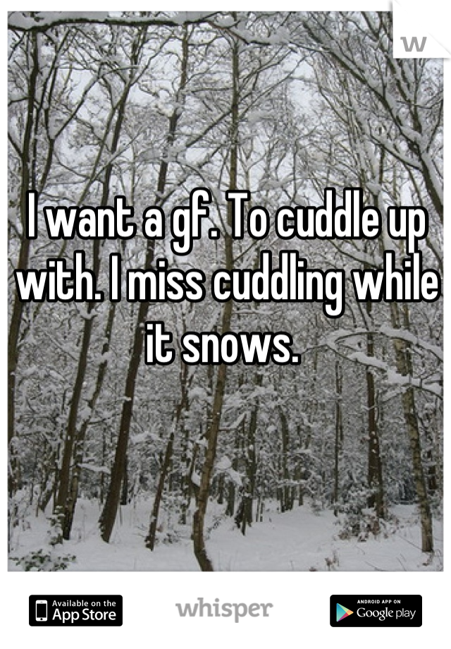 I want a gf. To cuddle up with. I miss cuddling while it snows.