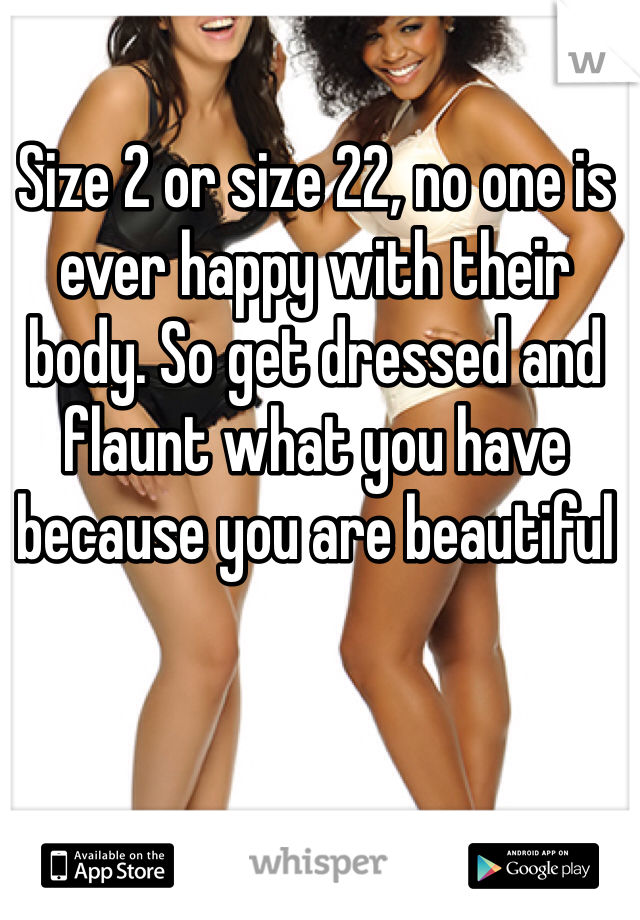 Size 2 or size 22, no one is ever happy with their body. So get dressed and flaunt what you have because you are beautiful