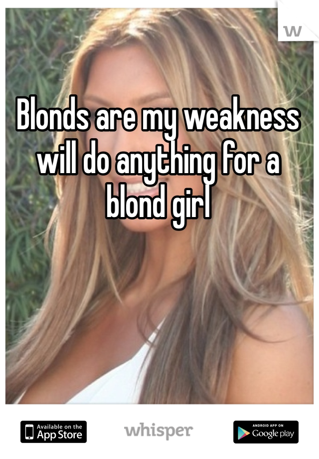 Blonds are my weakness will do anything for a blond girl